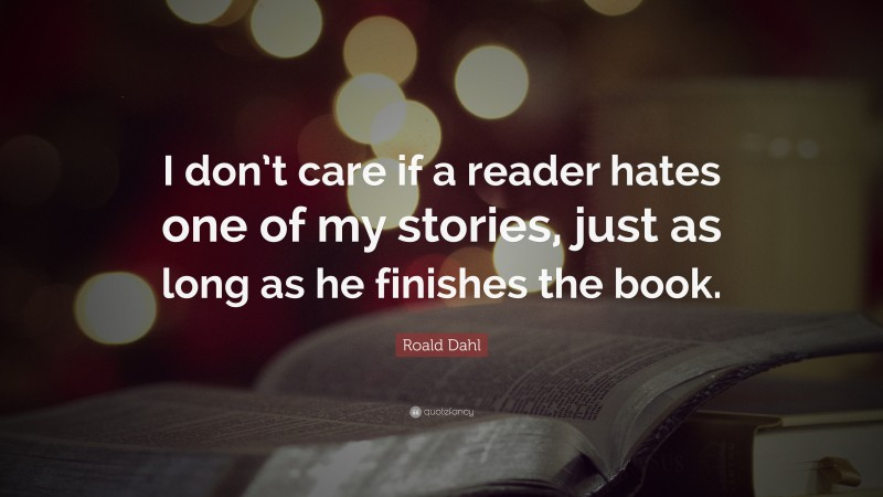 """Roald Dahl Quote: """"I don't care if a reader hates one of my stories, just as long as he finishes the book."""""""