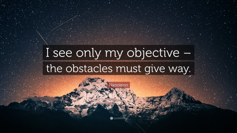 """Napoleon Quote: """"I see only my objective – the obstacles must give way."""""""