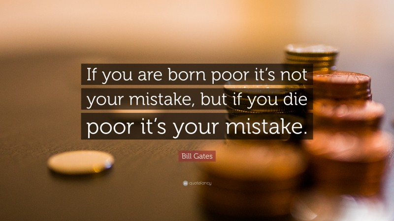 """Bill Gates Quote: """"If you are born poor its not your mistake, but if you die poor its your mistake."""""""