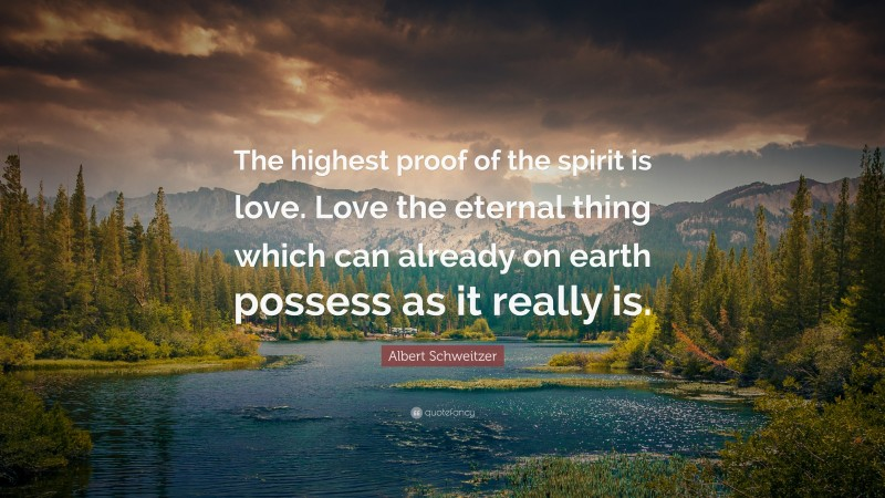 """Albert Schweitzer Quote: """"The highest proof of the spirit is love. Love the eternal thing which can already on earth possess as it really is."""""""