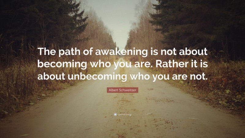 """Albert Schweitzer Quote: """"The path of awakening is not about becoming who you are. Rather it is about unbecoming who you are not."""""""
