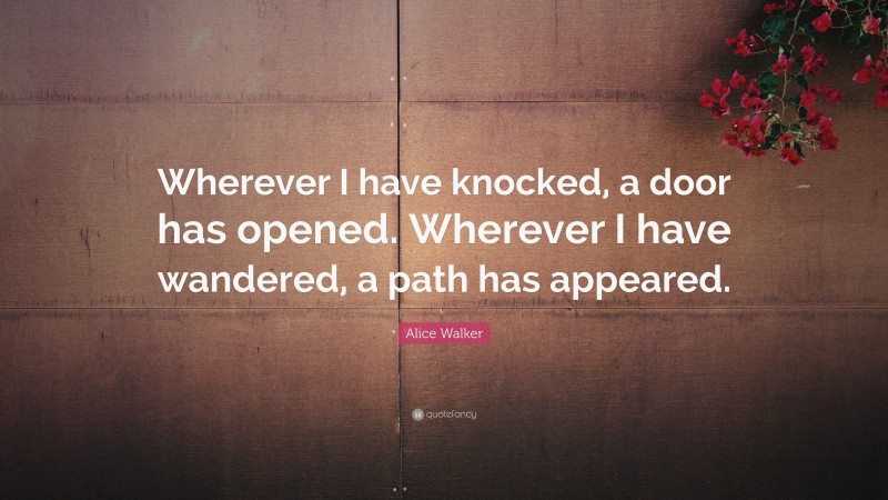 """Alice Walker Quote: """"Wherever I have knocked, a door has opened. Wherever I have wandered, a path has appeared."""""""