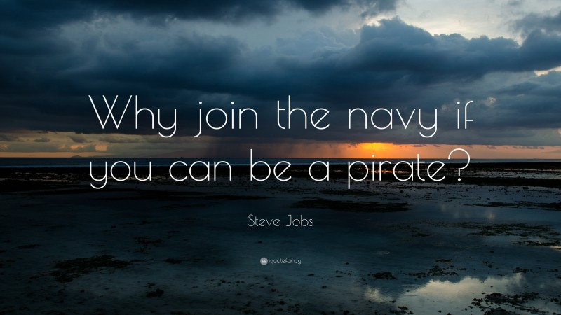 "Funny Quotes: ""Why join the navy if you can be a pirate?"" — Steve Jobs"