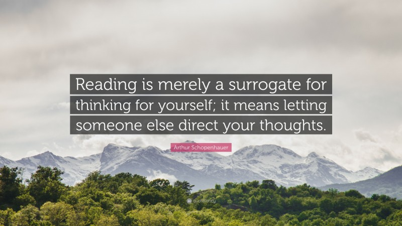 """Arthur Schopenhauer Quote: """"Reading is merely a surrogate for thinking for yourself; it means letting someone else direct your thoughts."""""""