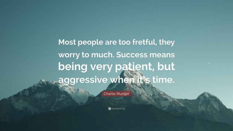 """Charlie Munger Quote: """"Most people are too fretful, they worry to much. Success means being very patient, but aggressive when it's time."""""""