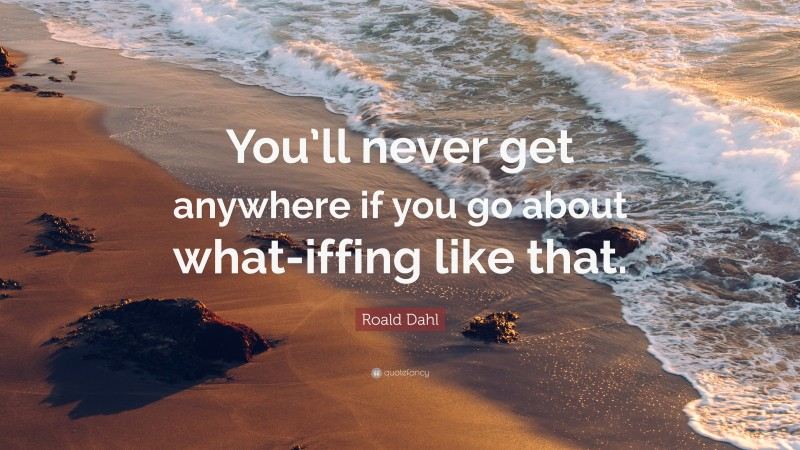 """Roald Dahl Quote: """"You'll never get anywhere if you go about what-iffing like that."""""""