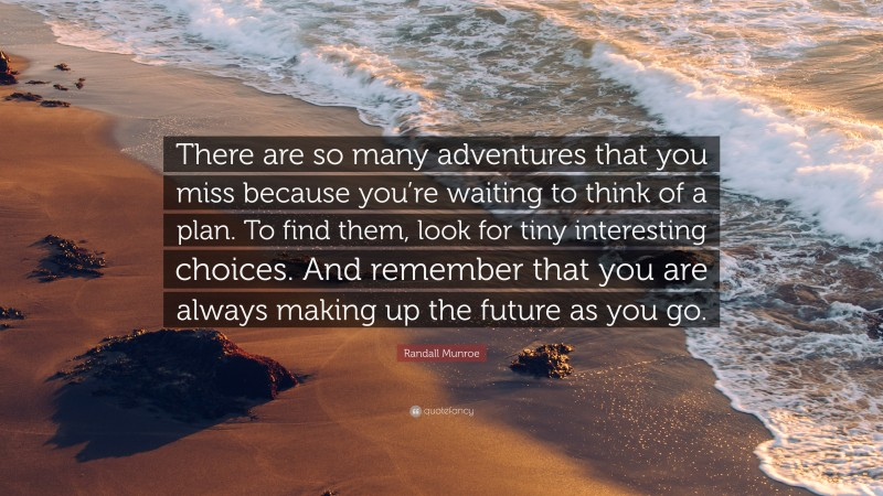 """Randall Munroe Quote: """"There are so many adventures that you miss because you're waiting to think of a plan. To find them, look for tiny interesting choices. And remember that you are always making up the future as you go."""""""