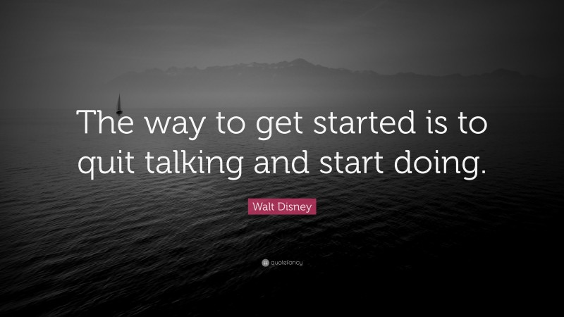 """Walt Disney Quote: """"The way to get started is to quit talking and start doing."""""""