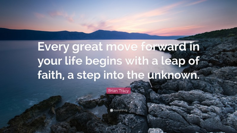 """Brian Tracy Quote: """"Every great move forward in your life begins with a leap of faith, a step into the unknown."""""""