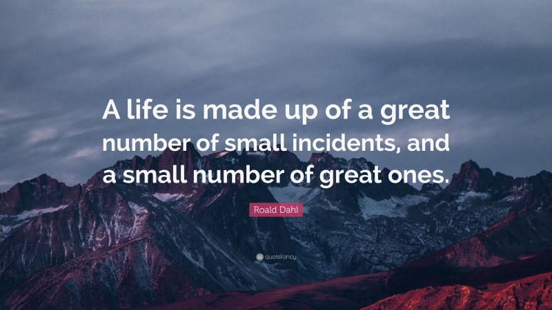 """Roald Dahl Quote: """"A life is made up of a great number of small incidents, and a small number of great ones."""""""