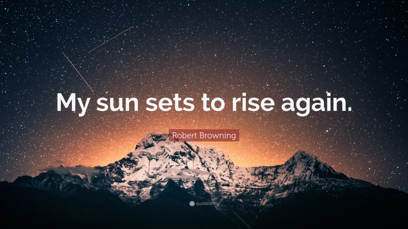 """Robert Browning Quote: """"My sun sets to rise again."""""""