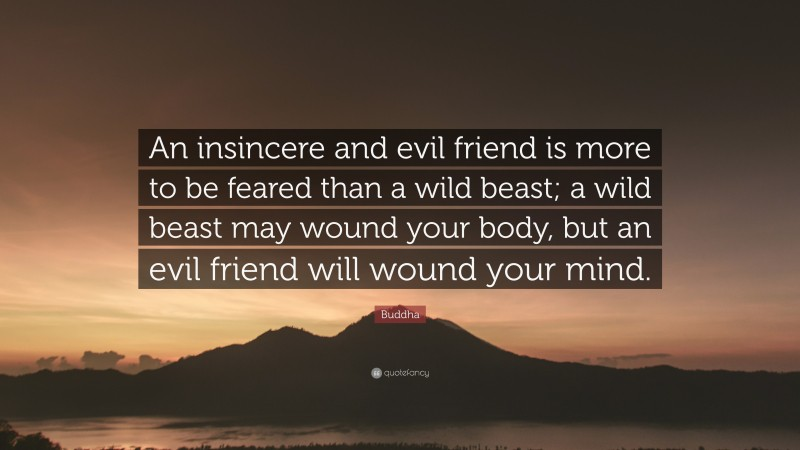 """Buddha Quote: """"An insincere and evil friend is more to be feared than a wild beast; a wild beast may wound your body, but an evil friend will wound your mind."""""""