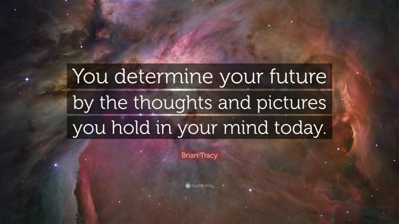 """Brian Tracy Quote: """"You determine your future by the thoughts and pictures you hold in your mind today."""""""