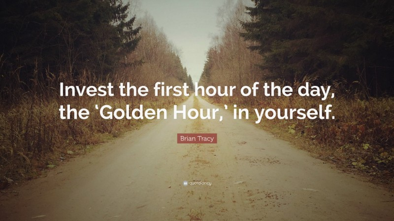 """Firsts Quotes: """"Invest the first hour of the day, the 'Golden Hour,' in yourself."""" — Brian Tracy"""