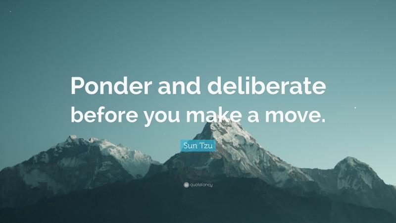 "Sun Tzu Quote: ""Ponder and deliberate before you make a move."""