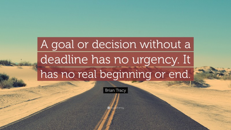 """Brian Tracy Quote: """"A goal or decision without a deadline has no urgency. It has no real beginning or end."""""""