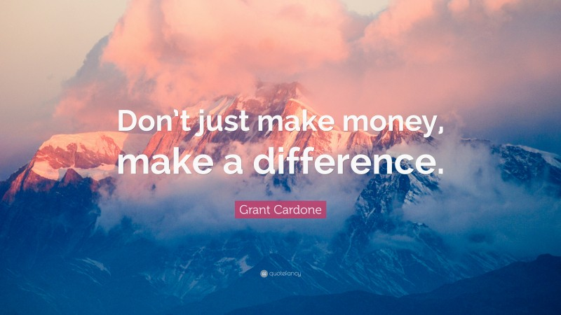 """Grant Cardone Quote: """"Don't just make money, make a difference."""""""