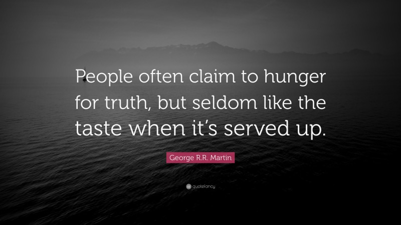 """George R.R. Martin Quote: """"People often claim to hunger for truth, but seldom like the taste when it's served up."""""""