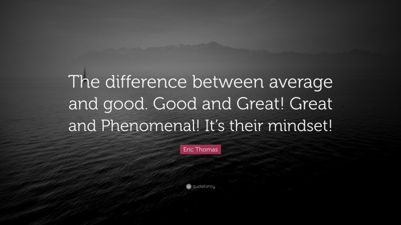 """Eric Thomas Quote: """"The difference between average and good. Good and Great! Great and Phenomenal! It's their mindset!"""""""