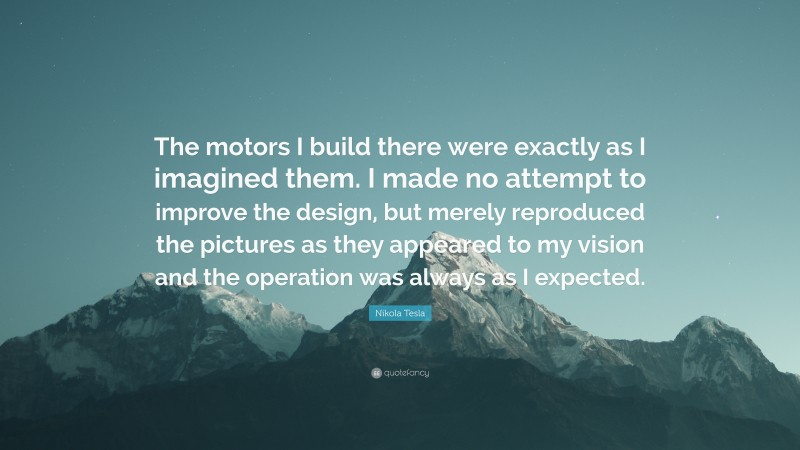 """Nikola Tesla Quote: """"The motors I build there were exactly as I imagined them. I made no attempt to improve the design, but merely reproduced the pictures as they appeared to my vision and the operation was always as I expected."""""""