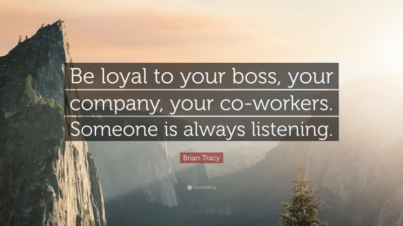 """Brian Tracy Quote: """"Be loyal to your boss, your company, your co-workers. Someone is always listening."""""""