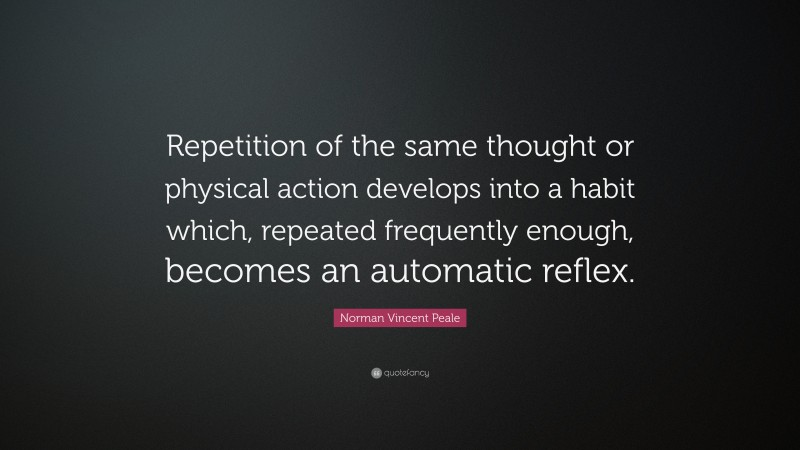 """Norman Vincent Peale Quote: """"Repetition of the same thought or physical action develops into a habit which, repeated frequently enough, becomes an automatic reflex."""""""