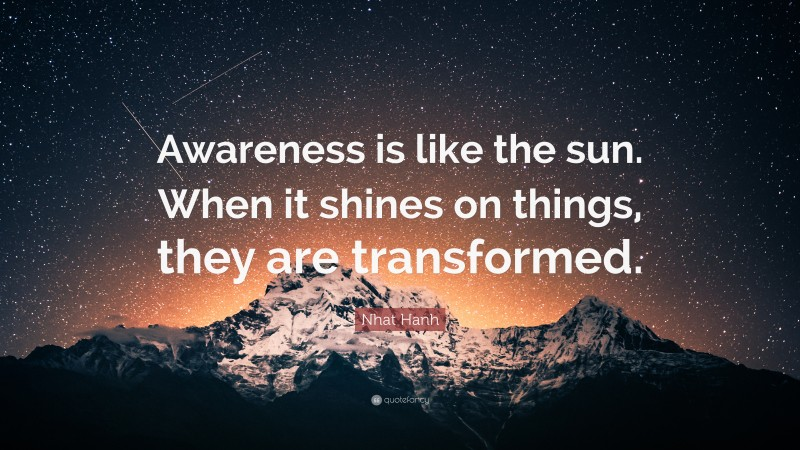 """Nhat Hanh Quote: """"Awareness is like the sun. When it shines on things, they are transformed."""""""