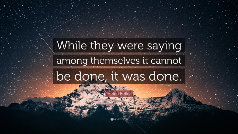 """Helen Keller Quote: """"While they were saying among themselves it cannot be done, it was done."""""""