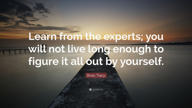 """Brian Tracy Quote: """"Learn from the experts; you will not live long enough to figure it all out by yourself."""""""