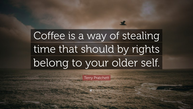 "Terry Pratchett Quote: ""Coffee is a way of stealing time that should by rights belong to your older self."""