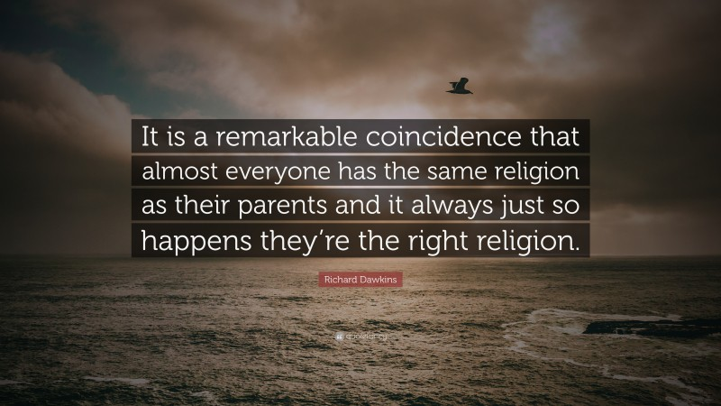"""Richard Dawkins Quote: """"It is a remarkable coincidence that almost everyone has the same religion as their parents and it always just so happens they're the right religion."""""""