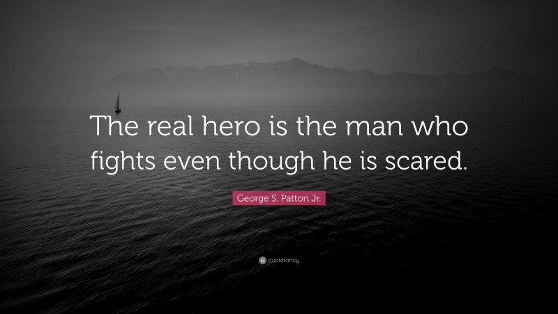 """George S. Patton Jr. Quote: """"The real hero is the man who fights even though he is scared."""""""