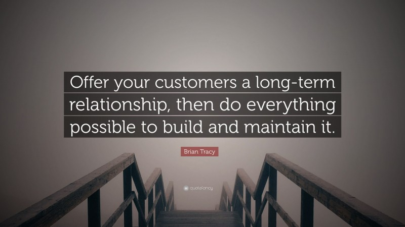 """Brian Tracy Quote: """"Offer your customers a long-term relationship, then do everything possible to build and maintain it."""""""