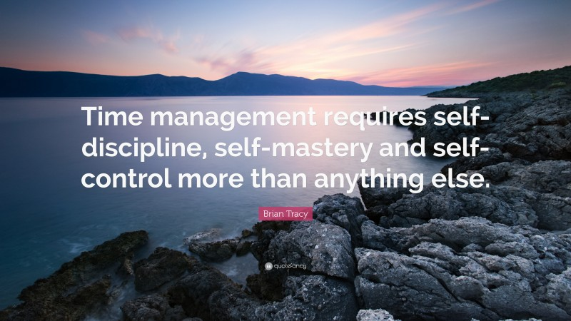 """Brian Tracy Quote: """"Time management requires self-discipline, self-mastery and self-control more than anything else."""""""