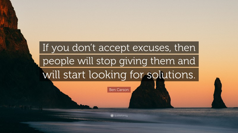 """Ben Carson Quote: """"If you don't accept excuses, then people will stop giving them and will start looking for solutions."""""""