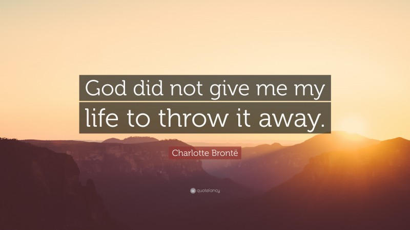 """Charlotte Brontë Quote: """"God did not give me my life to throw it away."""""""
