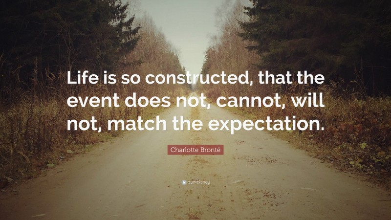 """Charlotte Brontë Quote: """"Life is so constructed, that the event does not, cannot, will not, match the expectation."""""""