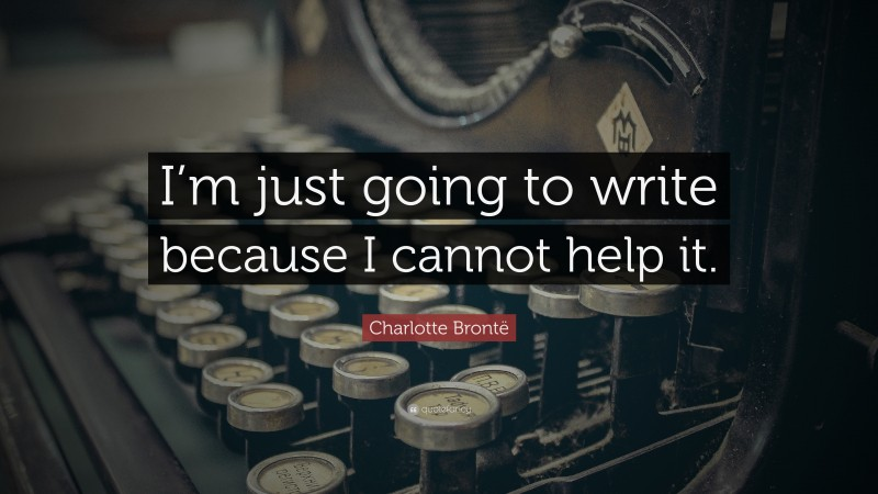 """Charlotte Brontë Quote: """"I'm just going to write because I cannot help it."""""""