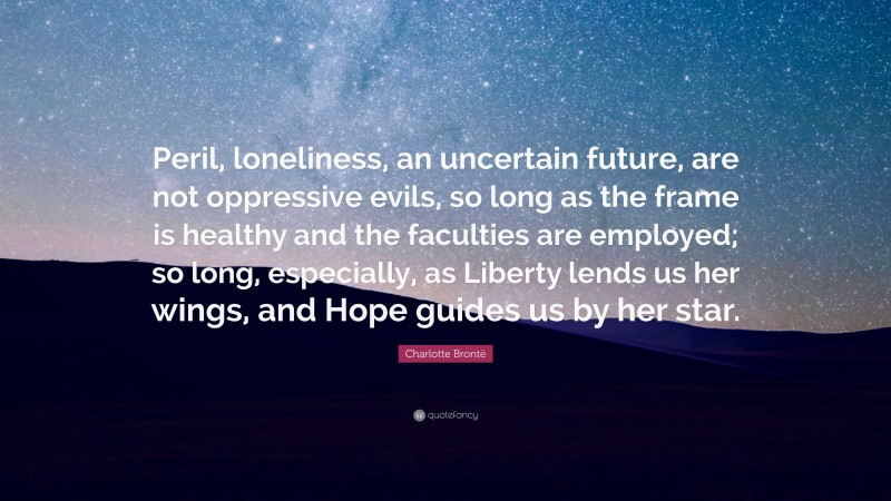"""Charlotte Brontë Quote: """"Peril, loneliness, an uncertain future, are not oppressive evils, so long as the frame is healthy and the faculties are employed; so long, especially, as Liberty lends us her wings, and Hope guides us by her star."""""""
