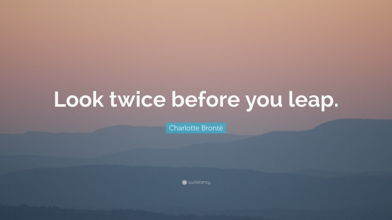 """Charlotte Brontë Quote: """"Look twice before you leap."""""""