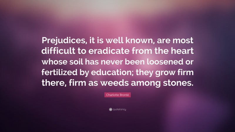 """Charlotte Brontë Quote: """"Prejudices, it is well known, are most difficult to eradicate from the heart whose soil has never been loosened or fertilized by education; they grow firm there, firm as weeds among stones."""""""