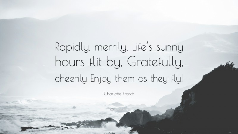 """Charlotte Brontë Quote: """"Rapidly, merrily, Life's sunny hours flit by, Gratefully, cheerily Enjoy them as they fly!"""""""