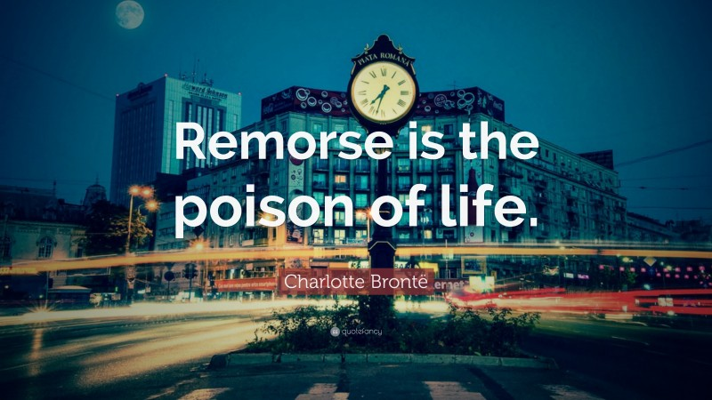 """Charlotte Brontë Quote: """"Remorse is the poison of life."""""""