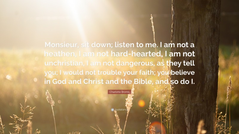 """Charlotte Brontë Quote: """"Monsieur, sit down; listen to me. I am not a heathen, I am not hard-hearted, I am not unchristian, I am not dangerous, as they tell you; I would not trouble your faith; you believe in God and Christ and the Bible, and so do I."""""""