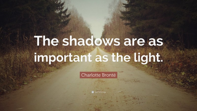 """Charlotte Brontë Quote: """"The shadows are as important as the light."""""""