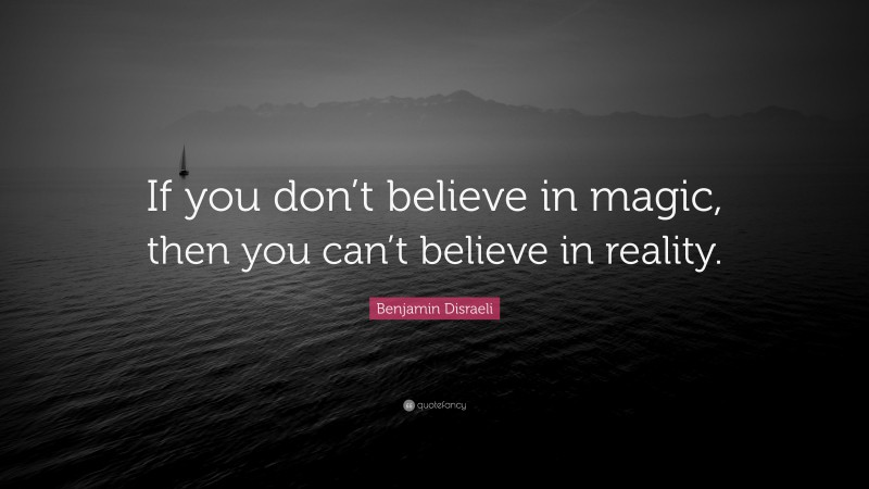 """Benjamin Disraeli Quote: """"If you don't believe in magic, then you can't believe in reality."""""""