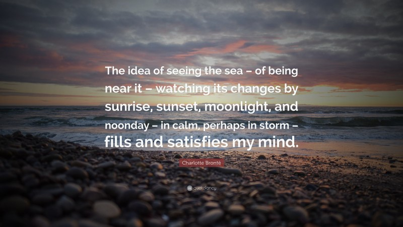 """Charlotte Brontë Quote: """"The idea of seeing the sea – of being near it – watching its changes by sunrise, sunset, moonlight, and noonday – in calm, perhaps in storm – fills and satisfies my mind."""""""