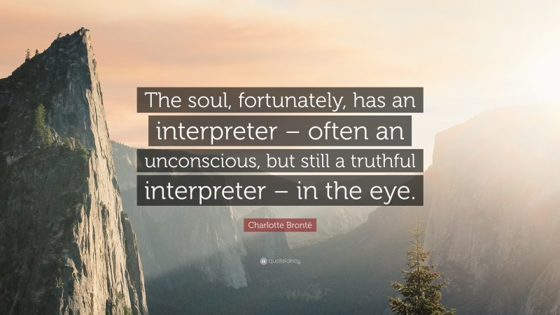 """Charlotte Brontë Quote: """"The soul, fortunately, has an interpreter – often an unconscious, but still a truthful interpreter – in the eye."""""""