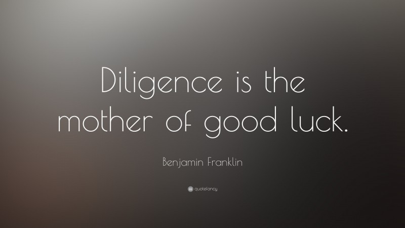 """Benjamin Franklin Quote: """"Diligence is the mother of good luck."""""""