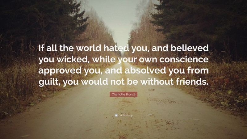 """Charlotte Brontë Quote: """"If all the world hated you, and believed you wicked, while your own conscience approved you, and absolved you from guilt, you would not be without friends."""""""